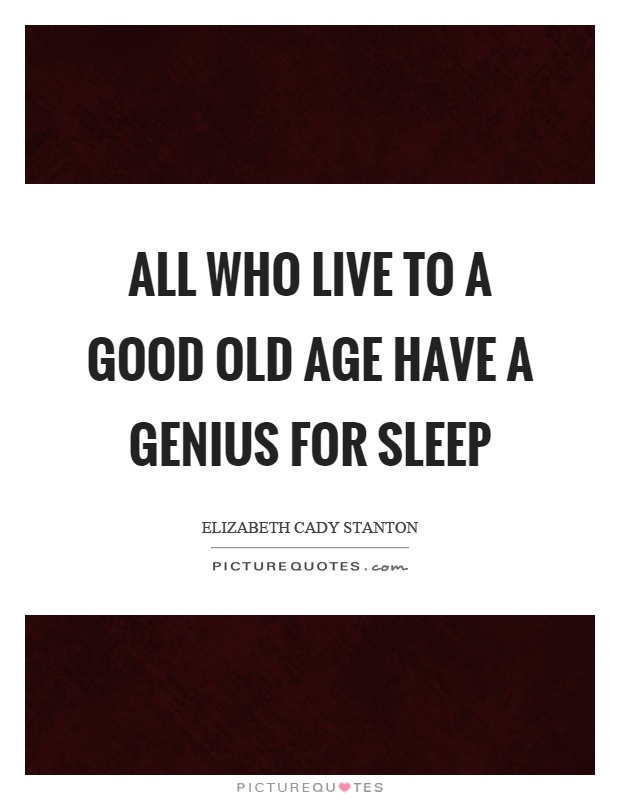 All who live to a good old age have a genius for sleep Picture Quote #1