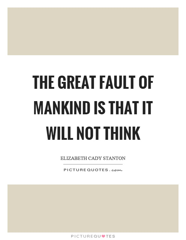 The great fault of mankind is that it will not think Picture Quote #1