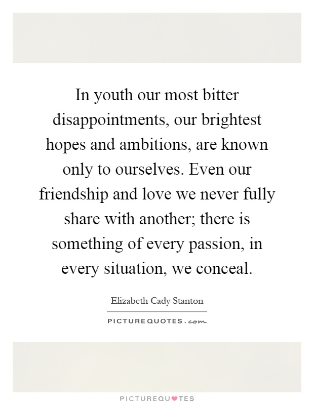 In youth our most bitter disappointments, our brightest hopes and ambitions, are known only to ourselves. Even our friendship and love we never fully share with another; there is something of every passion, in every situation, we conceal Picture Quote #1