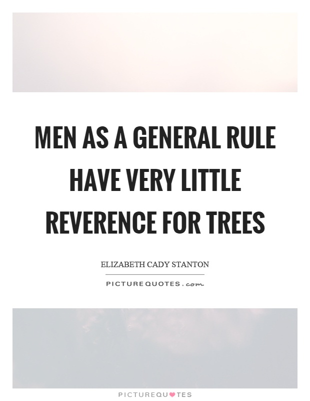 Men as a general rule have very little reverence for trees Picture Quote #1
