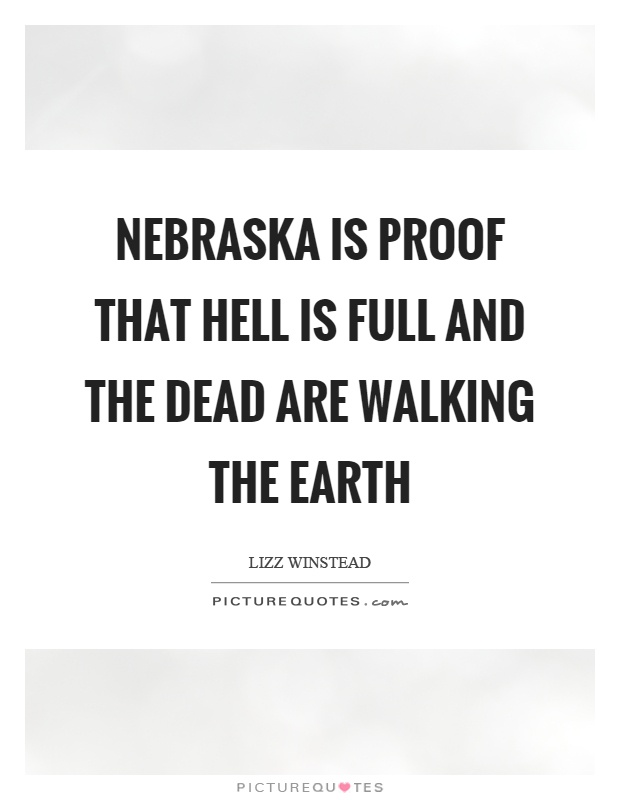 Nebraska is proof that hell is full and the dead are walking the earth Picture Quote #1