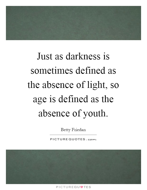Just as darkness is sometimes defined as the absence of light, so age is defined as the absence of youth Picture Quote #1