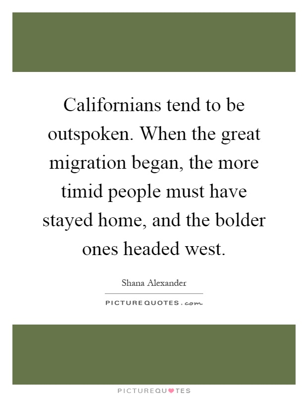 Californians tend to be outspoken. When the great migration began, the more timid people must have stayed home, and the bolder ones headed west Picture Quote #1