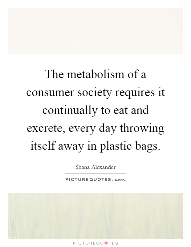 The metabolism of a consumer society requires it continually to eat and excrete, every day throwing itself away in plastic bags Picture Quote #1