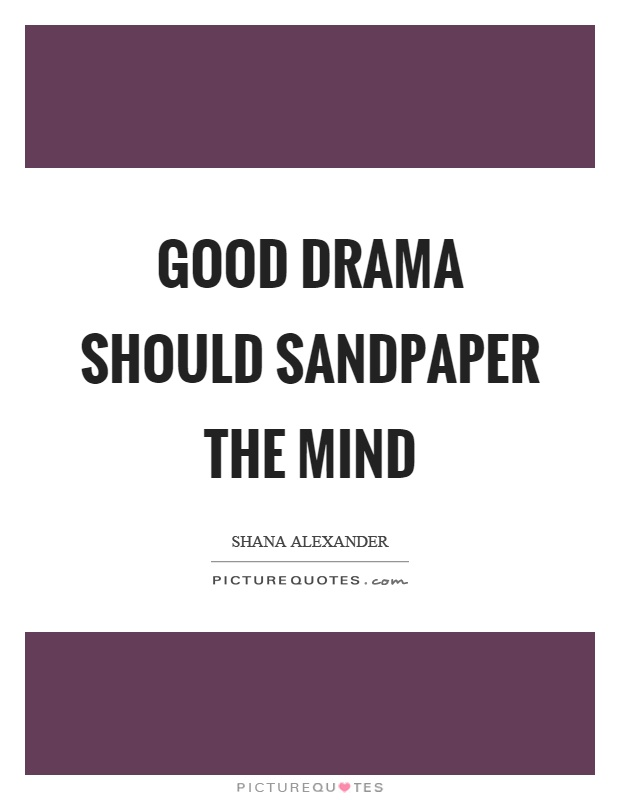 Good drama should sandpaper the mind | Picture Quotes