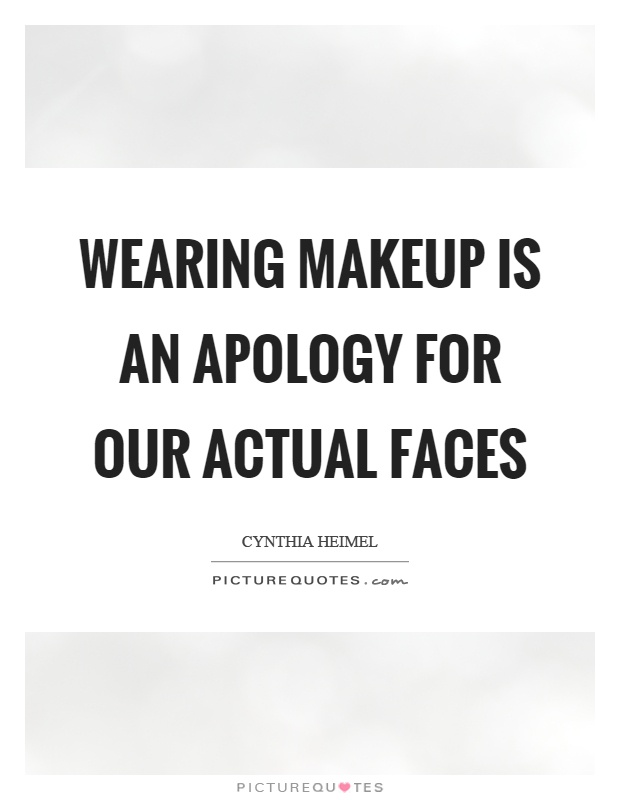 Wearing makeup is an apology for our actual faces Picture Quote #1
