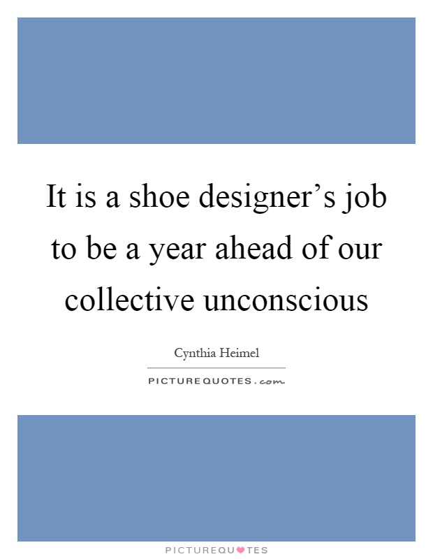 It is a shoe designer's job to be a year ahead of our collective unconscious Picture Quote #1