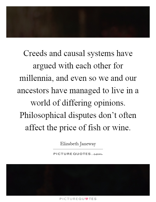 Creeds and causal systems have argued with each other for millennia, and even so we and our ancestors have managed to live in a world of differing opinions. Philosophical disputes don't often affect the price of fish or wine Picture Quote #1
