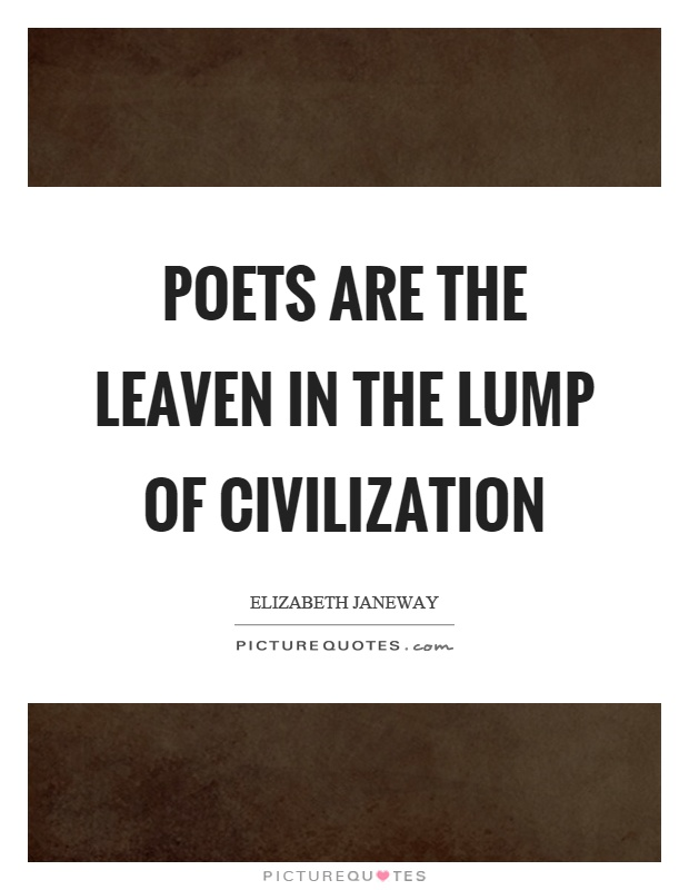 Poets are the leaven in the lump of civilization Picture Quote #1