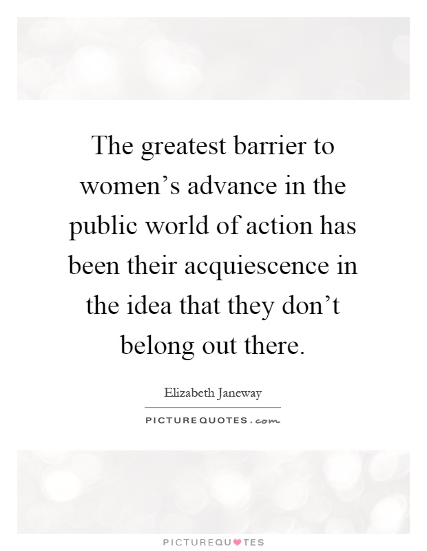 The greatest barrier to women's advance in the public world of action has been their acquiescence in the idea that they don't belong out there Picture Quote #1