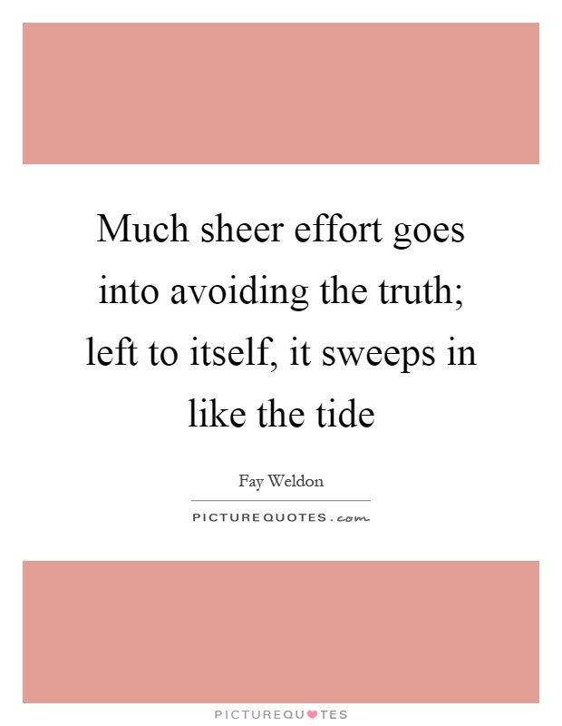 Much sheer effort goes into avoiding the truth; left to itself, it sweeps in like the tide Picture Quote #1
