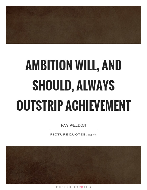 Ambition will, and should, always outstrip achievement Picture Quote #1