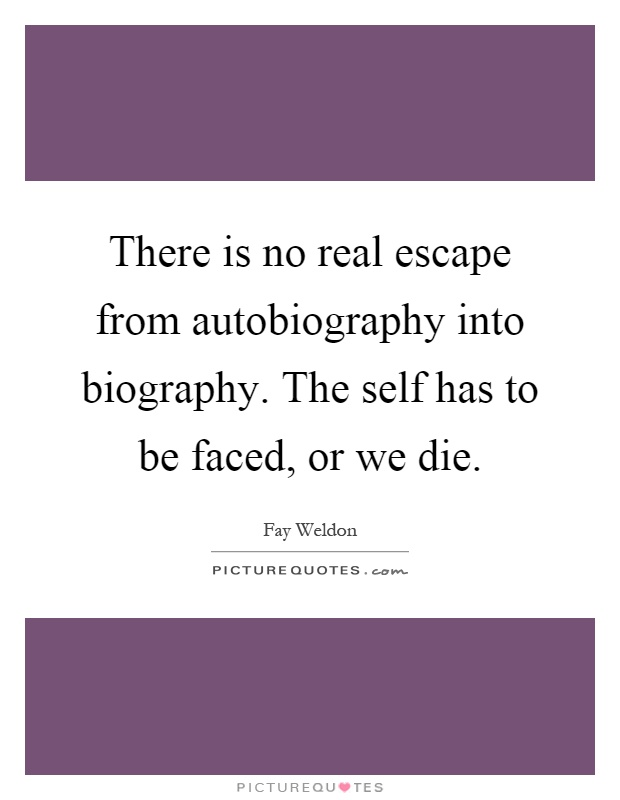 There is no real escape from autobiography into biography. The self has to be faced, or we die Picture Quote #1