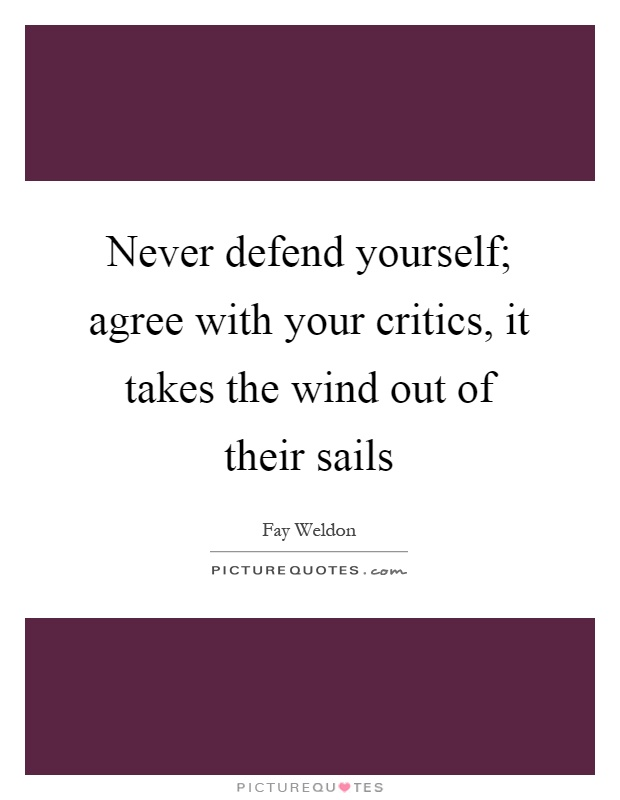 Never defend yourself; agree with your critics, it takes the wind out of their sails Picture Quote #1