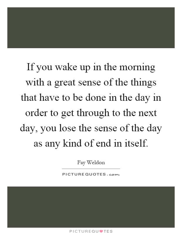If you wake up in the morning with a great sense of the things that have to be done in the day in order to get through to the next day, you lose the sense of the day as any kind of end in itself Picture Quote #1