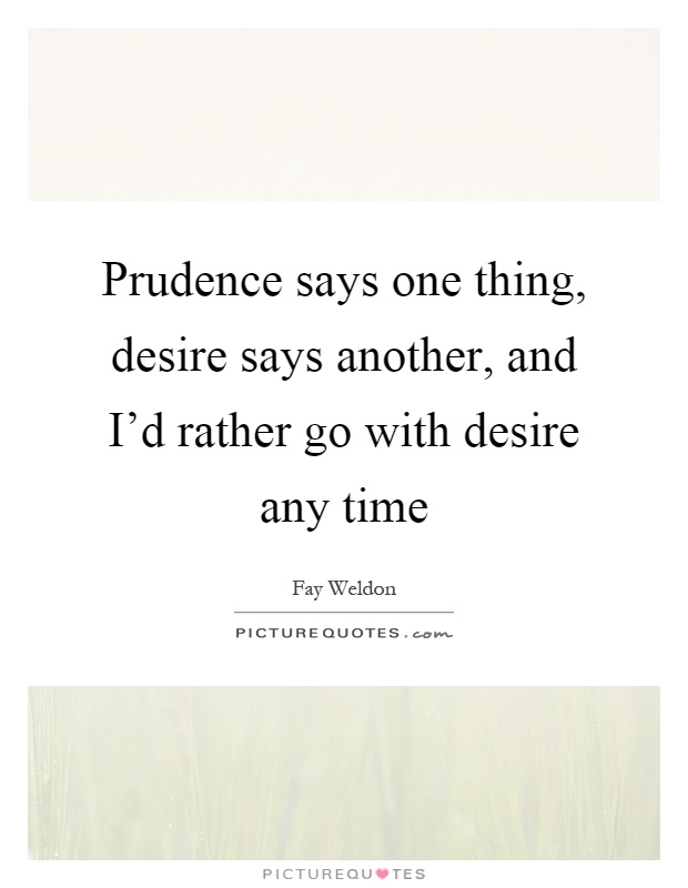 Prudence says one thing, desire says another, and I'd rather go with desire any time Picture Quote #1