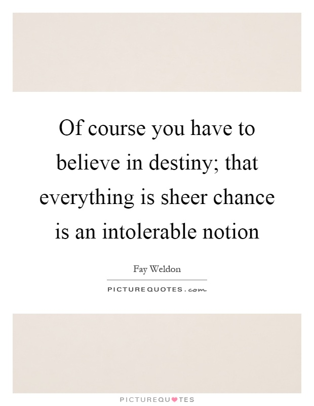 Of course you have to believe in destiny; that everything is sheer chance is an intolerable notion Picture Quote #1