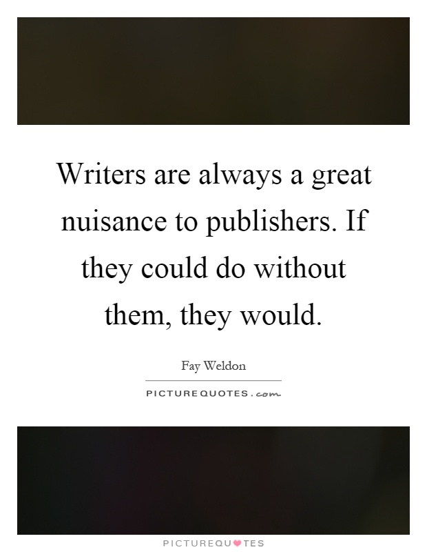 Writers are always a great nuisance to publishers. If they could do without them, they would Picture Quote #1