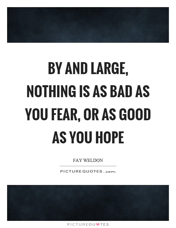 By and large, nothing is as bad as you fear, or as good as you hope Picture Quote #1