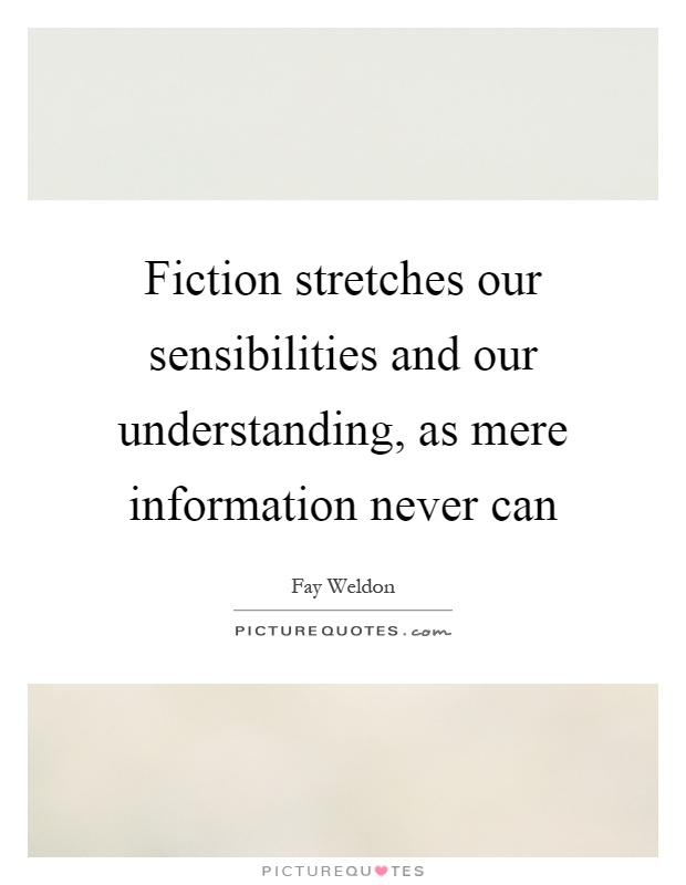 Fiction stretches our sensibilities and our understanding, as mere information never can Picture Quote #1