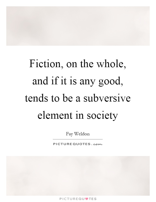 Fiction, on the whole, and if it is any good, tends to be a subversive element in society Picture Quote #1