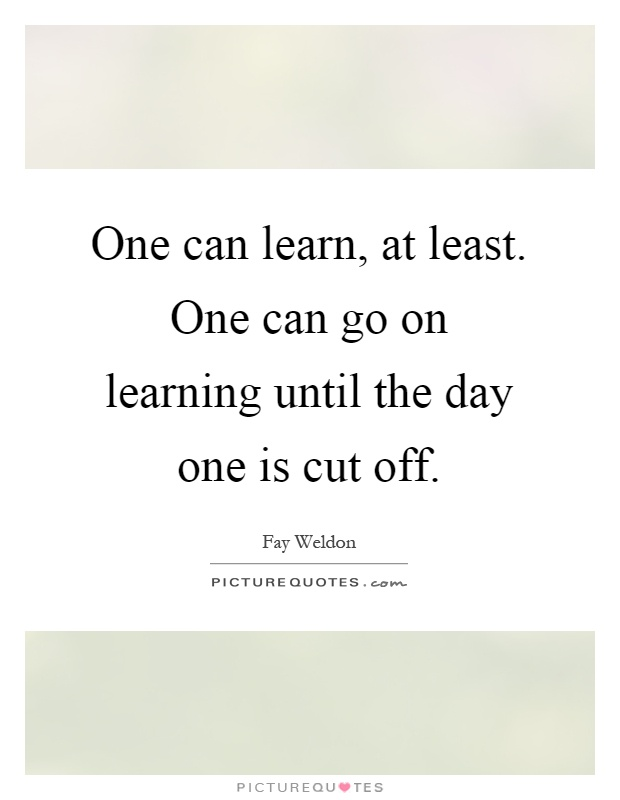 One can learn, at least. One can go on learning until the day one is cut off Picture Quote #1