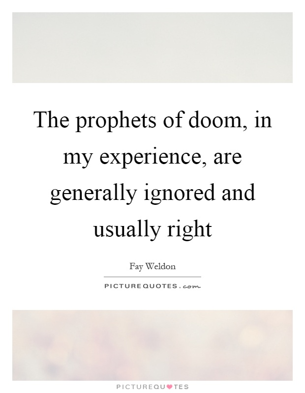 The prophets of doom, in my experience, are generally ignored and usually right Picture Quote #1