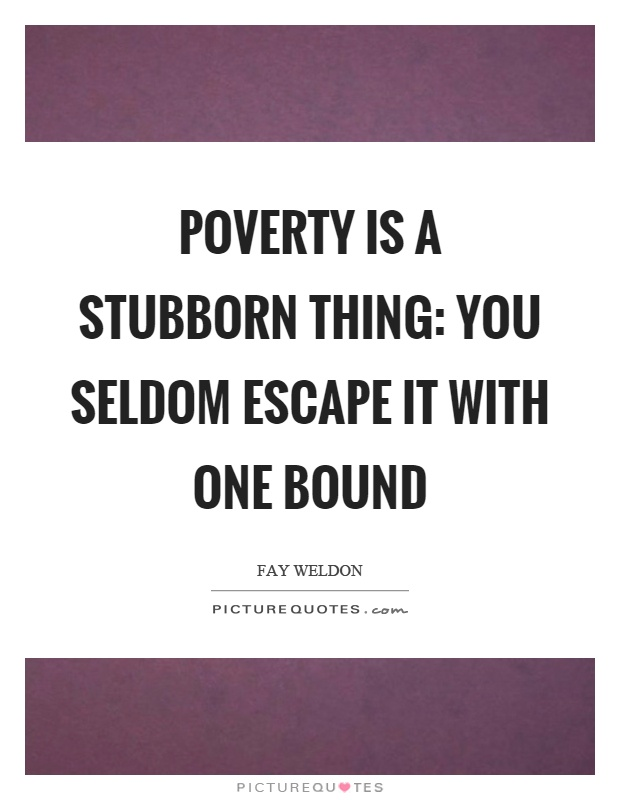 Poverty is a stubborn thing: you seldom escape it with one bound Picture Quote #1