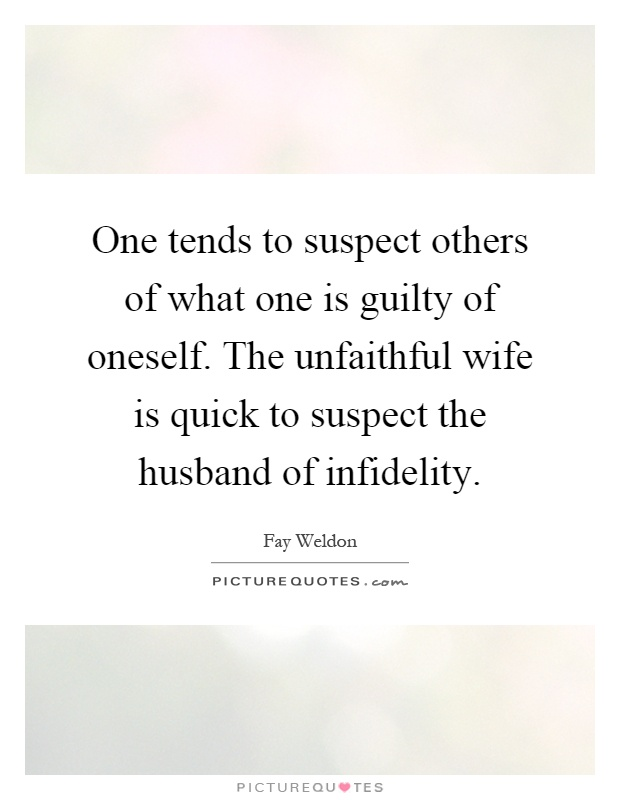 One tends to suspect others of what one is guilty of oneself. The unfaithful wife is quick to suspect the husband of infidelity Picture Quote #1