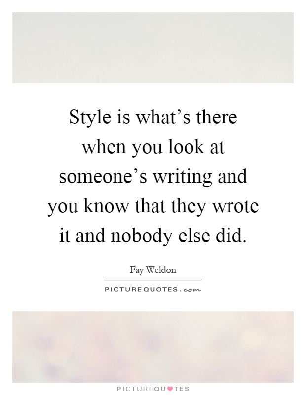 Style is what's there when you look at someone's writing and you know that they wrote it and nobody else did Picture Quote #1
