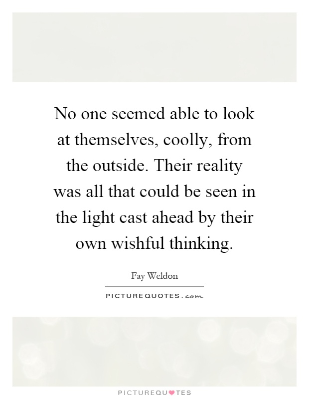 No one seemed able to look at themselves, coolly, from the outside. Their reality was all that could be seen in the light cast ahead by their own wishful thinking Picture Quote #1