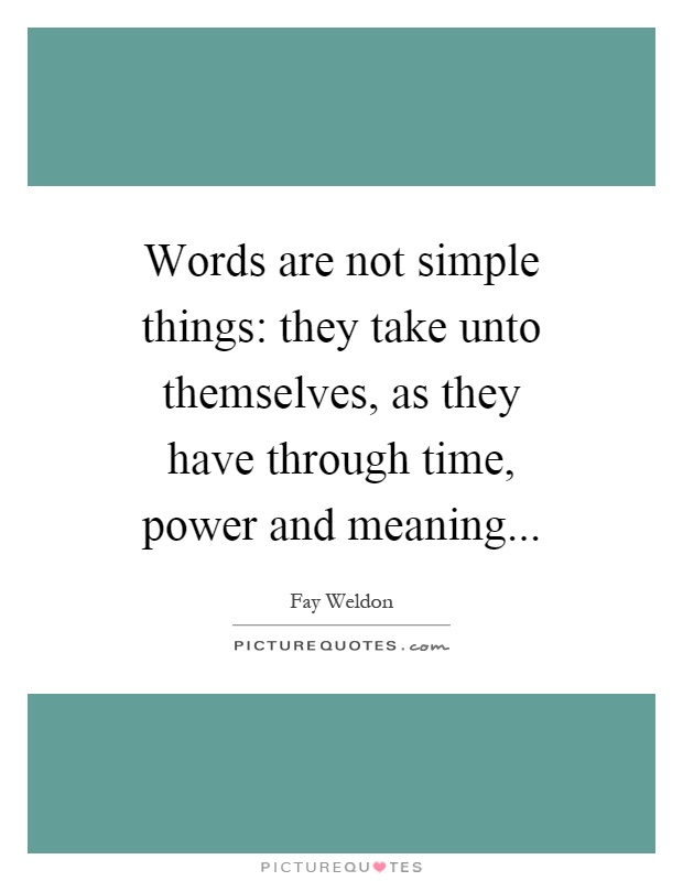 Words are not simple things: they take unto themselves, as they have through time, power and meaning Picture Quote #1