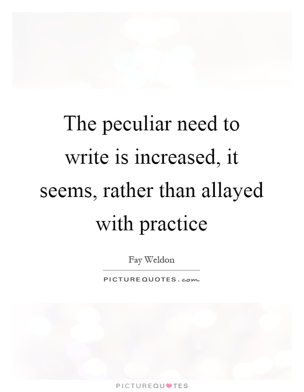 The peculiar need to write is increased, it seems, rather than allayed with practice Picture Quote #1