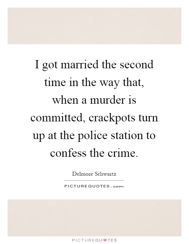 I got married the second time in the way that, when a murder is committed, crackpots turn up at the police station to confess the crime Picture Quote #1