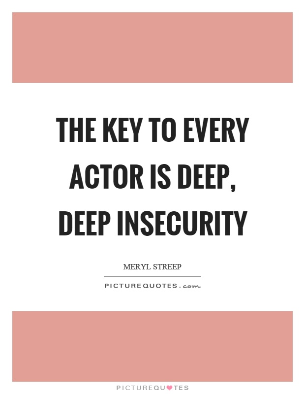 The key to every actor is deep, deep insecurity Picture Quote #1