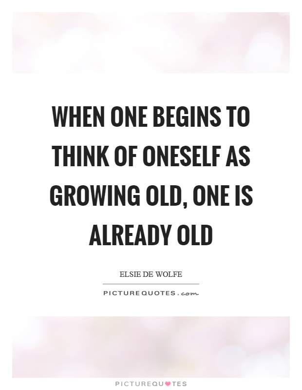 When one begins to think of oneself as growing old, one is already old Picture Quote #1
