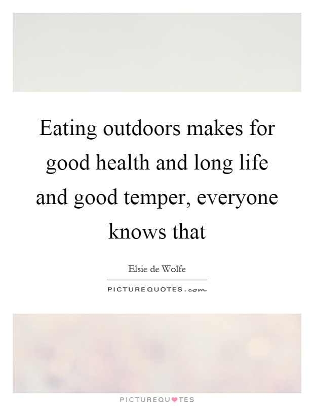 Eating outdoors makes for good health and long life and good temper, everyone knows that Picture Quote #1