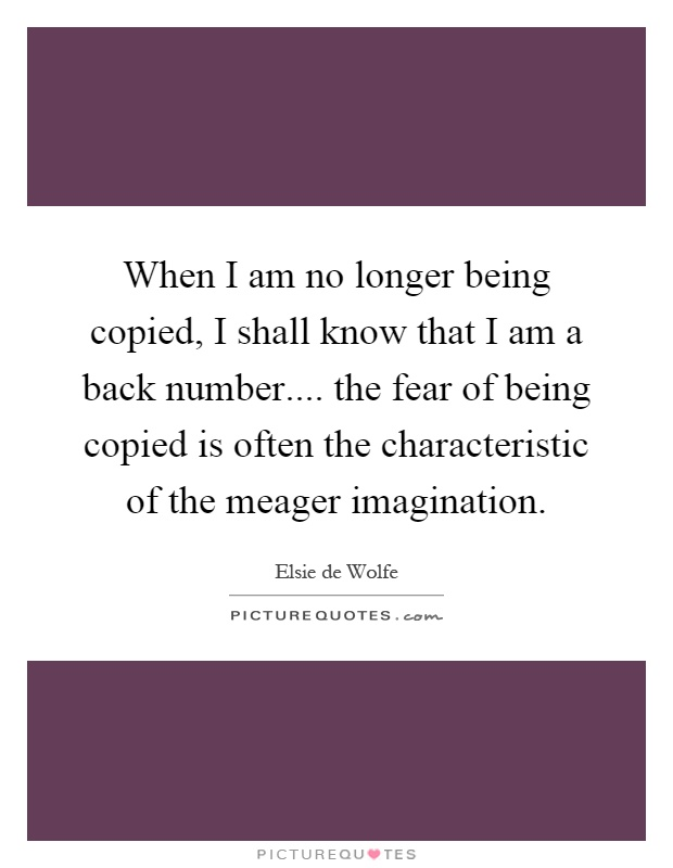 When I am no longer being copied, I shall know that I am a back number.... the fear of being copied is often the characteristic of the meager imagination Picture Quote #1