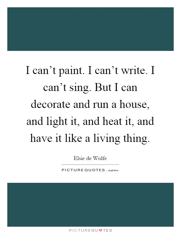I can't paint. I can't write. I can't sing. But I can decorate and run a house, and light it, and heat it, and have it like a living thing Picture Quote #1