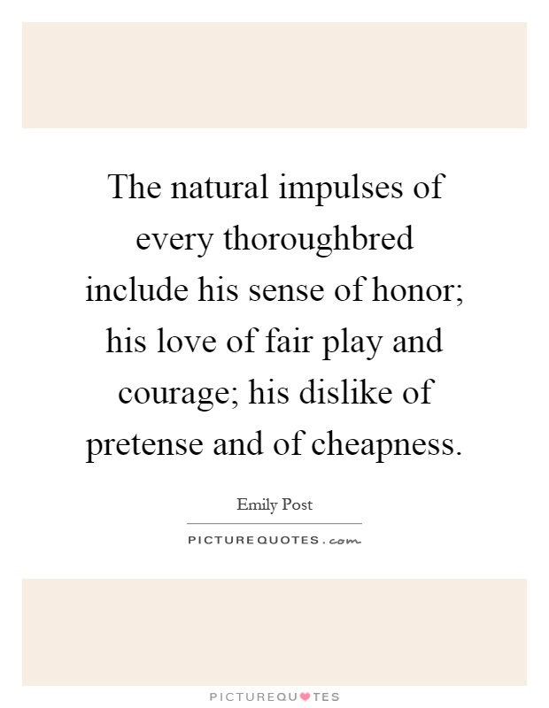 The natural impulses of every thoroughbred include his sense of honor; his love of fair play and courage; his dislike of pretense and of cheapness Picture Quote #1