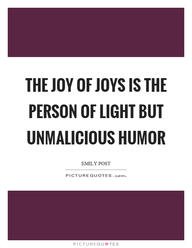 The joy of joys is the person of light but unmalicious humor Picture Quote #1