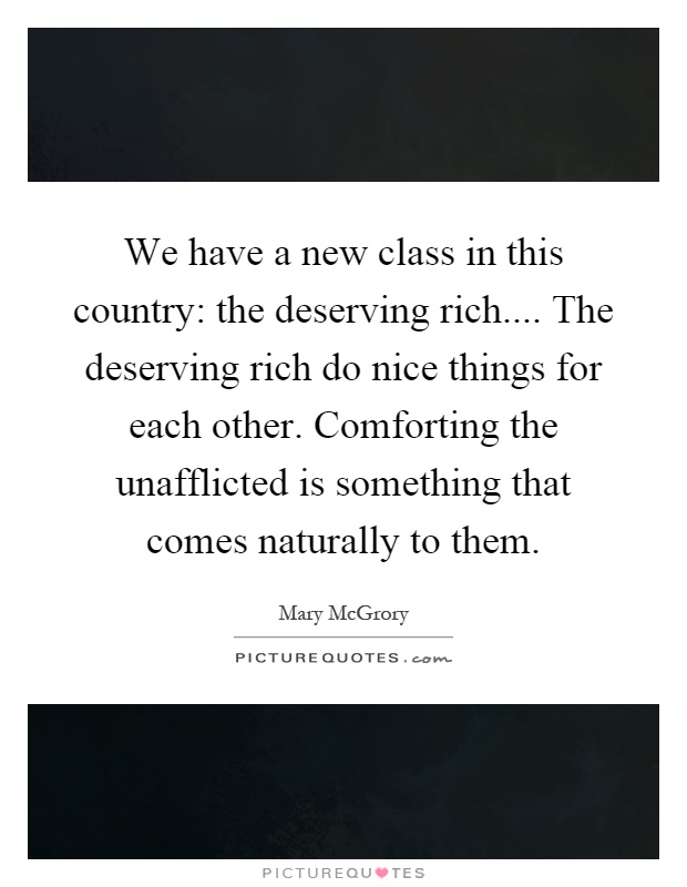 We have a new class in this country: the deserving rich.... The deserving rich do nice things for each other. Comforting the unafflicted is something that comes naturally to them Picture Quote #1