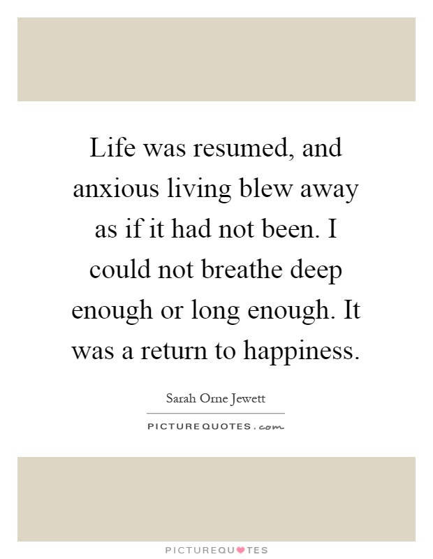 Life was resumed, and anxious living blew away as if it had not been. I could not breathe deep enough or long enough. It was a return to happiness Picture Quote #1