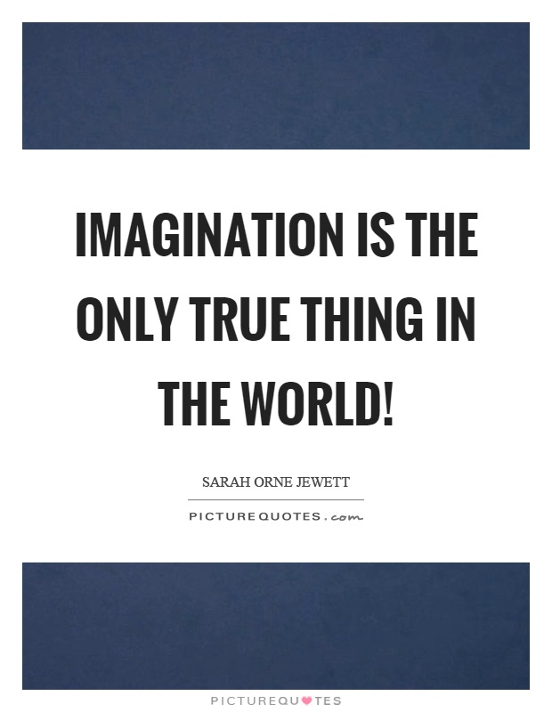Imagination is the only true thing in the world! Picture Quote #1
