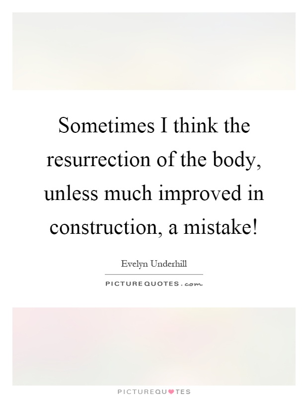 Sometimes I think the resurrection of the body, unless much improved in construction, a mistake! Picture Quote #1