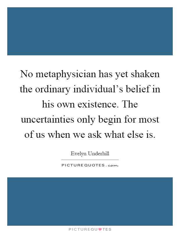 No metaphysician has yet shaken the ordinary individual's belief in his own existence. The uncertainties only begin for most of us when we ask what else is Picture Quote #1