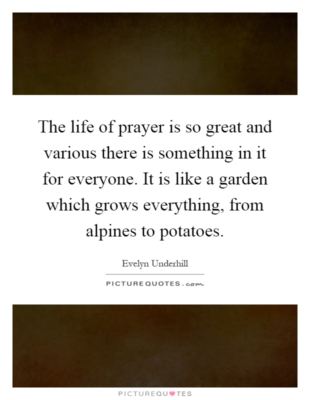 The life of prayer is so great and various there is something in it for everyone. It is like a garden which grows everything, from alpines to potatoes Picture Quote #1