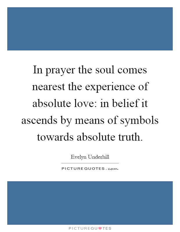 In prayer the soul comes nearest the experience of absolute love: in belief it ascends by means of symbols towards absolute truth Picture Quote #1