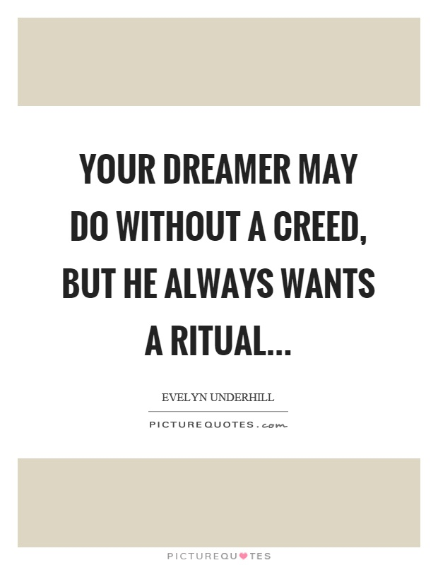 Your dreamer may do without a creed, but he always wants a ritual Picture Quote #1