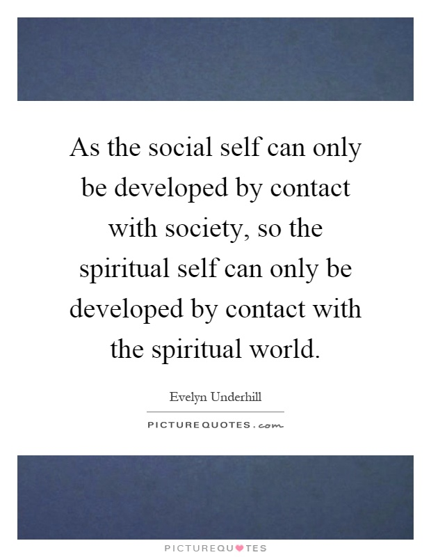 As the social self can only be developed by contact with society, so the spiritual self can only be developed by contact with the spiritual world Picture Quote #1